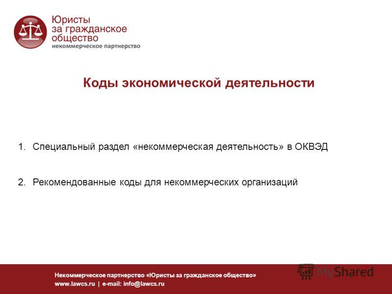 Коды экономической деятельности Некоммерческое партнерство «Юристы за гражданское общество» www.lawcs.ru | e-mail: info@lawcs.ru 1.Специальный раздел «некоммерческая деятельность» в ОКВЭД 2.Рекомендованные коды для некоммерческих организаций