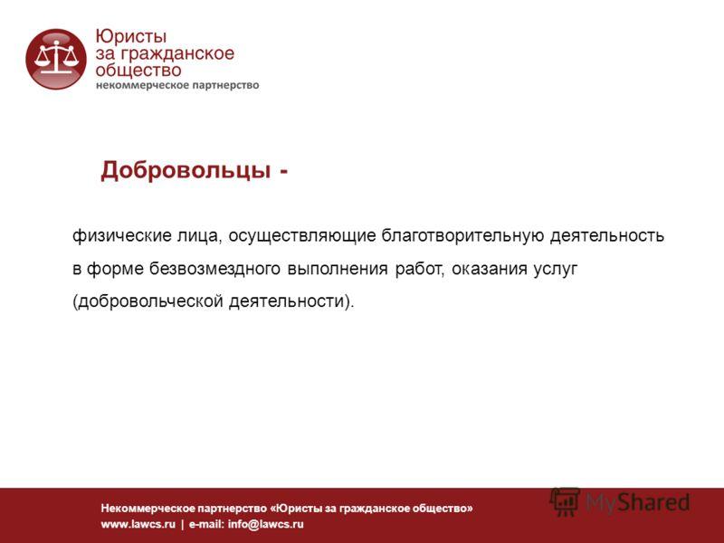 Добровольцы - Некоммерческое партнерство «Юристы за гражданское общество» www.lawcs.ru | e-mail: info@lawcs.ru физические лица, осуществляющие благотворительную деятельность в форме безвозмездного выполнения работ, оказания услуг (добровольческой дея
