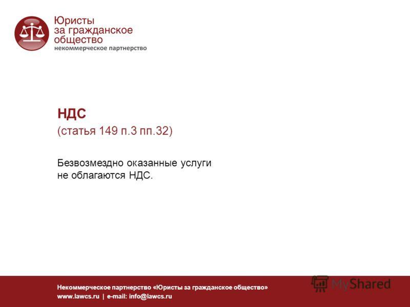 НДС (статья 149 п.3 пп.32) Некоммерческое партнерство «Юристы за гражданское общество» www.lawcs.ru | e-mail: info@lawcs.ru Безвозмездно оказанные услуги не облагаются НДС.