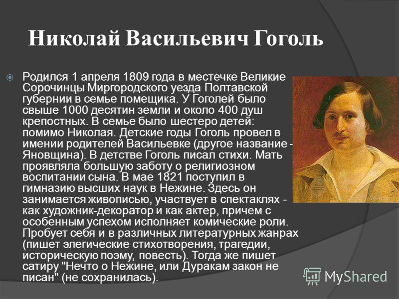 Николай Васильевич Гоголь Родился 1 апреля 1809 года в местечке Великие Сорочинцы Миргородского уезда Полтавской губернии в семье помещика. У Гоголей было свыше 1000 десятин земли и около 400 душ крепостных. В семье было шестеро детей: помимо Николая