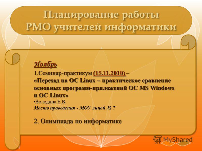 Ноябрь 1.Семинар-практикум (15.11.2010) – «Переход на ОС Linux – практическое сравнение основных программ-приложений ОС MS Windows и ОС Linux» Володина Е.В. Место проведения - МОУ лицей 7 2. Олимпиада по информатике Ноябрь 1.Семинар-практикум (15.11.