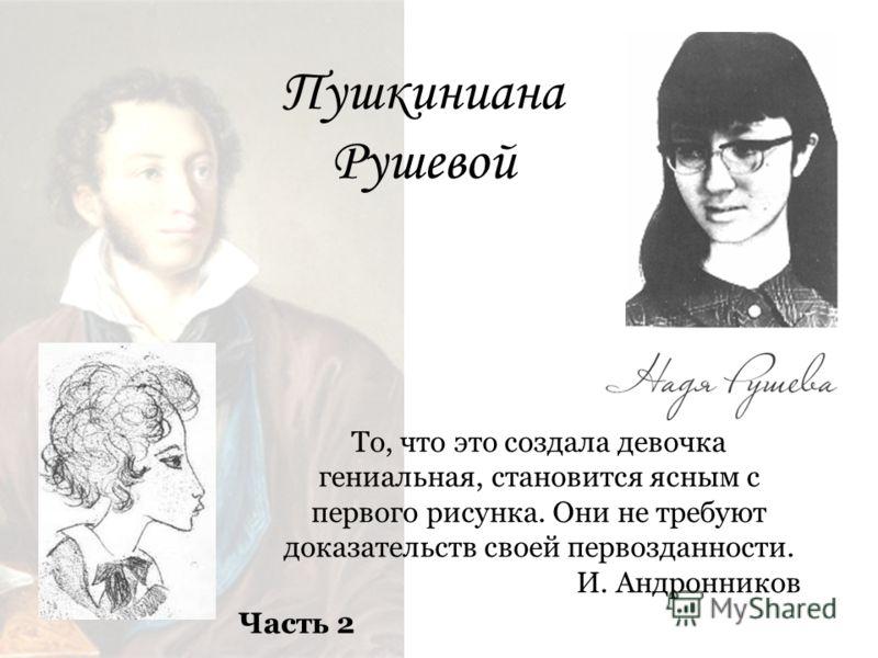 Пушкиниана Рушевой То, что это создала девочка гениальная, становится ясным с первого рисунка. Они не требуют доказательств своей первозданности. И. Андронников Часть 2