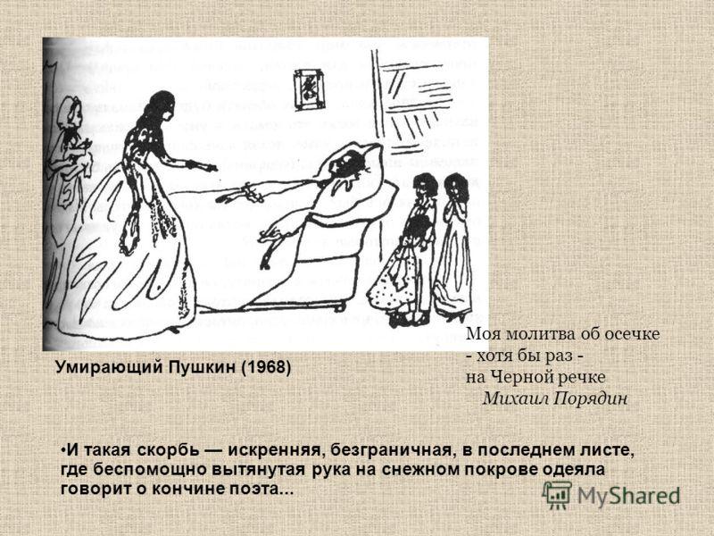 Умирающий Пушкин (1968) И такая скорбь искренняя, безграничная, в последнем листе, где беспомощно вытянутая рука на снежном покрове одеяла говорит о кончине поэта... Моя молитва об осечке - хотя бы раз - на Черной речке Михаил Порядин
