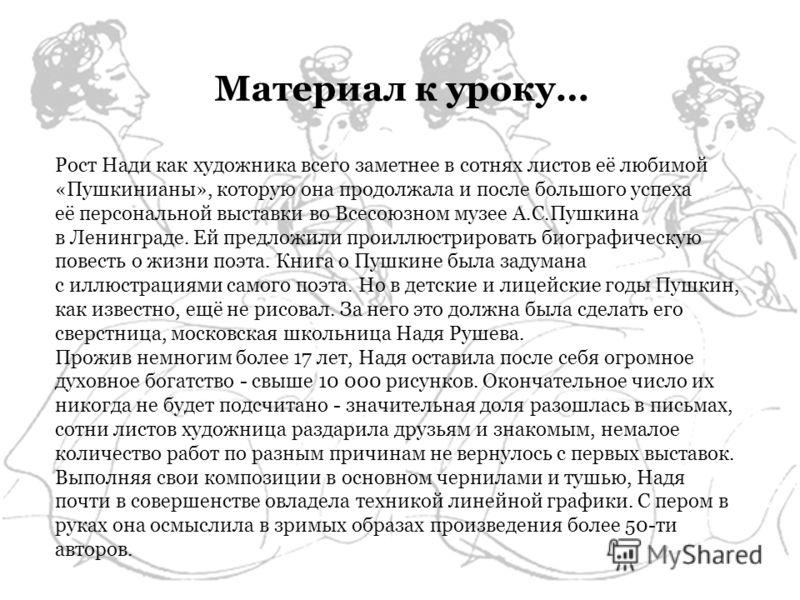 Рост Нади как художника всего заметнее в сотнях листов её любимой «Пушкинианы», которую она продолжала и после большого успеха её персональной выставки во Всесоюзном музее А.С.Пушкина в Ленинграде. Ей предложили проиллюстрировать биографическую повес