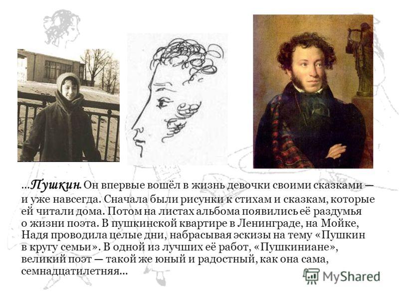 ... Пушкин. Он впервые вошёл в жизнь девочки своими сказками и уже навсегда. Сначала были рисунки к стихам и сказкам, которые ей читали дома. Потом на листах альбома появились её раздумья о жизни поэта. В пушкинской квартире в Ленинграде, на Мойке, Н