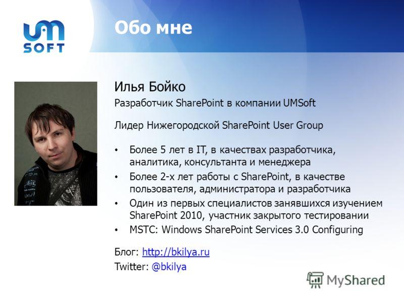 Обо мне Илья Бойко Разработчик SharePoint в компании UMSoft Лидер Нижегородской SharePoint User Group Более 5 лет в IT, в качествах разработчика, аналитика, консультанта и менеджера Более 2-х лет работы с SharePoint, в качестве пользователя, админист