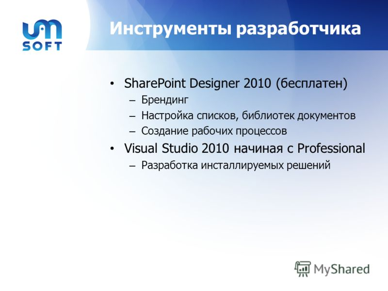 Инструменты разработчика SharePoint Designer 2010 (бесплатен) – Брендинг – Настройка списков, библиотек документов – Создание рабочих процессов Visual Studio 2010 начиная с Professional – Разработка инсталлируемых решений