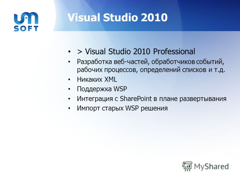 Visual Studio 2010 > Visual Studio 2010 Professional Разработка веб-частей, обработчиков событий, рабочих процессов, определений списков и т.д. Никаких XML Поддержка WSP Интеграция с SharePoint в плане развертывания Импорт старых WSP решения