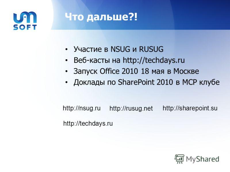 Что дальше?! Участие в NSUG и RUSUG Веб-касты на http://techdays.ru Запуск Office 2010 18 мая в Москве Доклады по SharePoint 2010 в MCP клубе http://nsug.ru http://rusug.net http://techdays.ru http://sharepoint.su