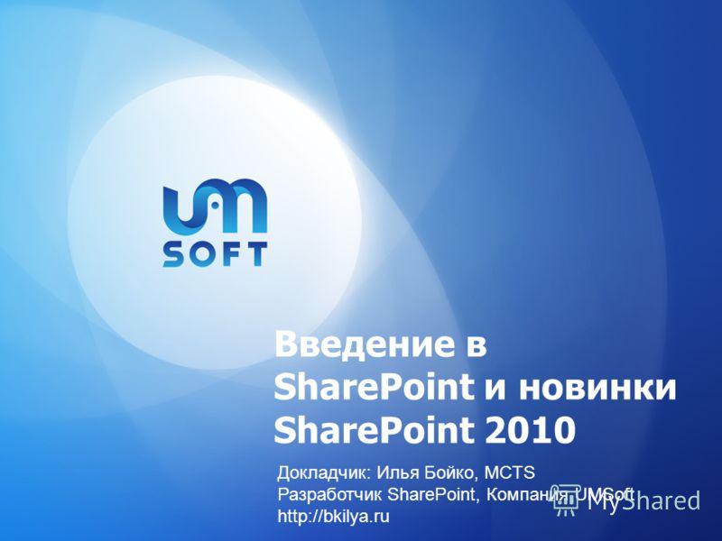 Введение в SharePoint и новинки SharePoint 2010 Докладчик: Илья Бойко, MCTS Разработчик SharePoint, Компания UMSoft http://bkilya.ru