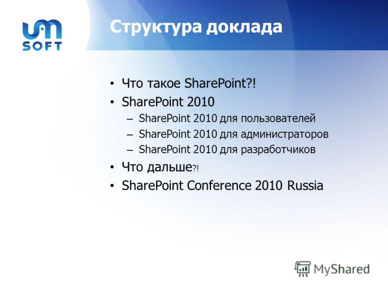 Структура доклада Что такое SharePoint?! SharePoint 2010 – SharePoint 2010 для пользователей – SharePoint 2010 для администраторов – SharePoint 2010 для разработчиков Что дальше ?! SharePoint Conference 2010 Russia
