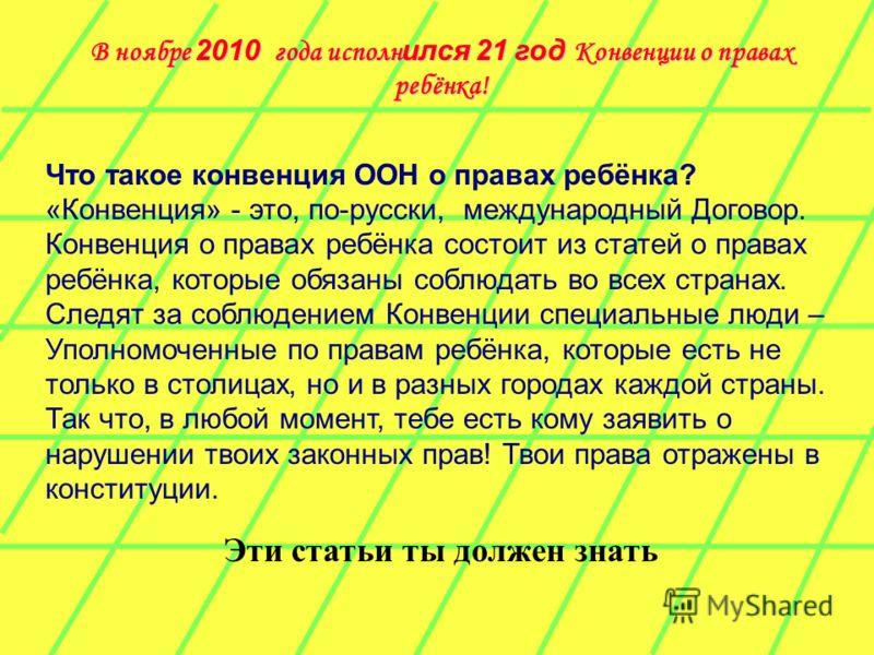 В ноябре 2010 года исполн ился 21 год Конвенции о правах ребёнка! Что такое конвенция ООН о правах ребёнка? «Конвенция» - это, по-русски, международный Договор. Конвенция о правах ребёнка состоит из статей о правах ребёнка, которые обязаны соблюдать