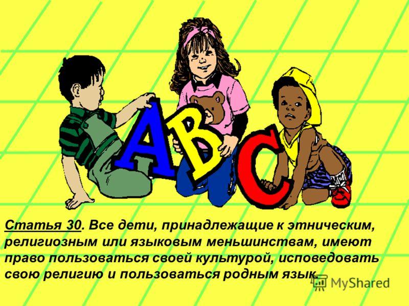 Статья 30. Все дети, принадлежащие к этническим, религиозным или языковым меньшинствам, имеют право пользоваться своей культурой, исповедовать свою религию и пользоваться родным язык.