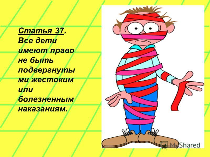 Статья 37. Все дети имеют право не быть подвергнуты ми жестоким или болезненным наказаниям.
