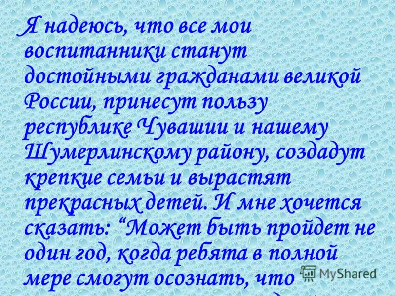 Я надеюсь, что все мои воспитанники станут достойными гражданами великой России, принесут пользу республике Чувашии и нашему Шумерлинскому району, создадут крепкие семьи и вырастят прекрасных детей. И мне хочется сказать: Может быть пройдет не один г