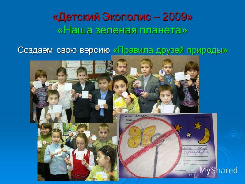 «Детский Экополис – 2009» «Наша зеленая планета» Создаем свою версию «Правила друзей природы»