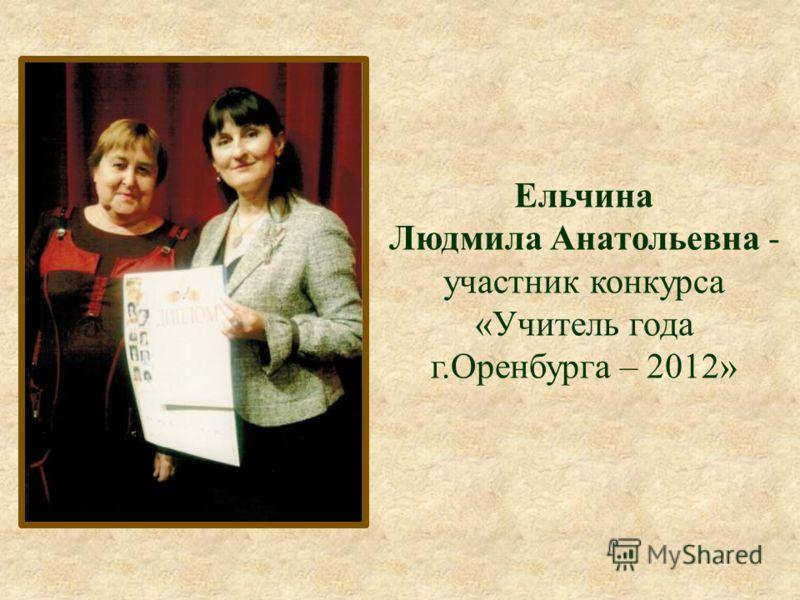 Ельчина Людмила Анатольевна - участник конкурса «Учитель года г.Оренбурга – 2012»