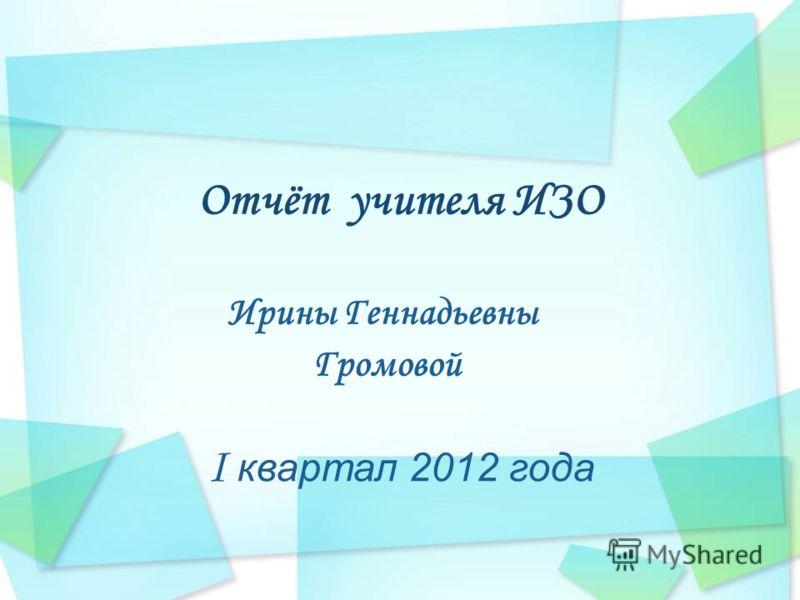 Отчёт учителя ИЗО Ирины Геннадьевны Громовой I квартал 2012 года