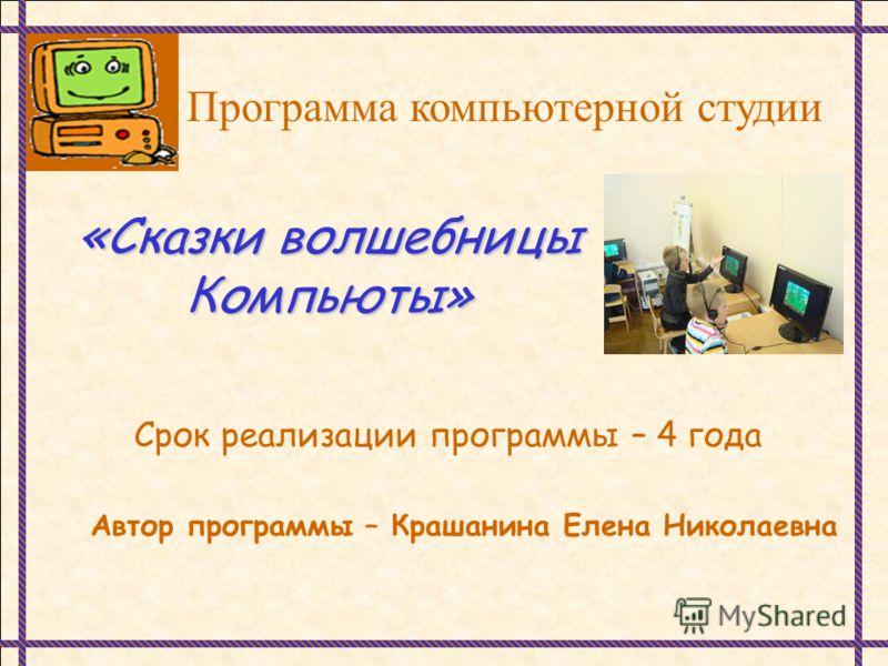 Программа компьютерной студии «Сказки волшебницы Компьюты» Срок реализации программы – 4 года Автор программы – Крашанина Елена Николаевна