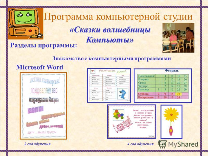 Программа компьютерной студии «Сказки волшебницы Компьюты» Разделы программы: Знакомство с компьютерными программами Microsoft Word 2 год обучения4 год обучения
