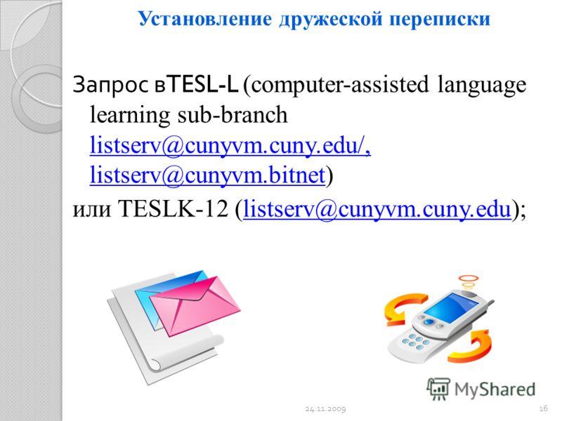 Установление дружеской переписки Запрос в TESL-L (computer-assisted language learning sub-branch listserv@cunyvm.cuny.edu/, listserv@cunyvm.bitnet) или TESLK-12 (listserv@cunyvm.cuny.edu); 24.11.200916