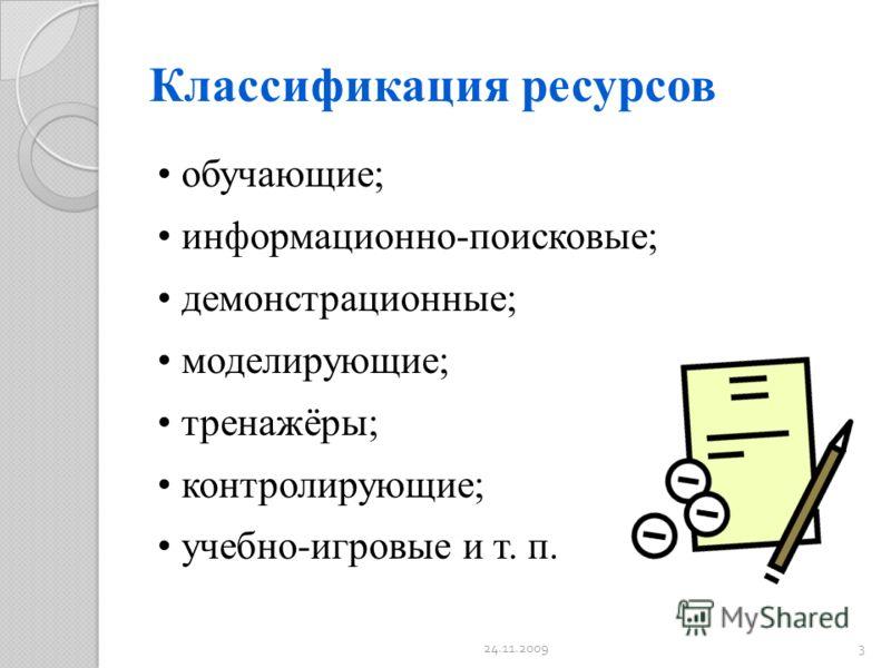 Классификация ресурсов обучающие; информационно-поисковые; демонстрационные; моделирующие; тренажёры; контролирующие; учебно-игровые и т. п. 24.11.20093