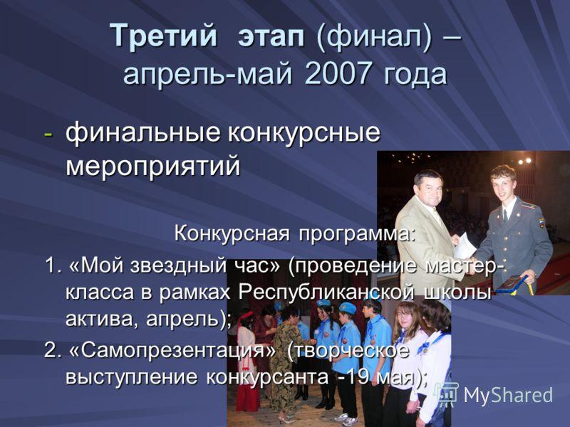 Третий этап (финал) – апрель-май 2007 года - финальные конкурсные мероприятий Конкурсная программа: 1. «Мой звездный час» (проведение мастер- класса в рамках Республиканской школы актива, апрель); 2. «Самопрезентация» (творческое выступление конкурса