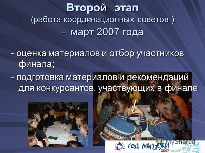 Второй этап (работа координационных советов ) – март 2007 года - оценка материалов и отбор участников финала; - подготовка материалов и рекомендаций для конкурсантов, участвующих в финале