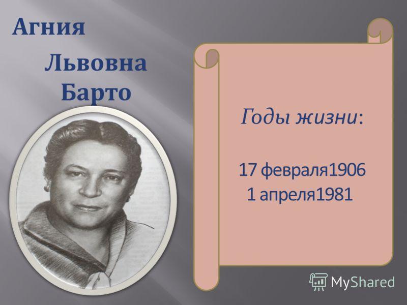 Агния Львовна Барто Годы жизни: 17 февраля1906 1 апреля1981