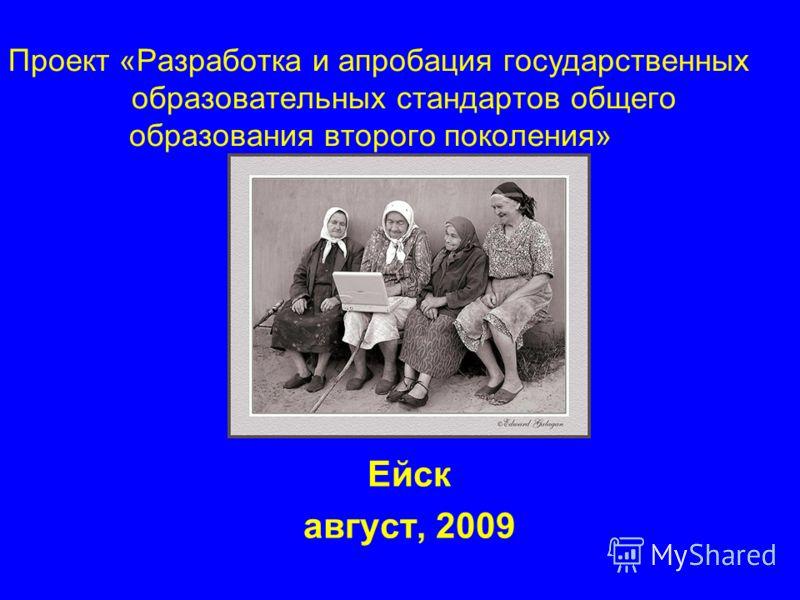 Проект «Разработка и апробация государственных образовательных стандартов общего образования второго поколения» Ейск август, 2009
