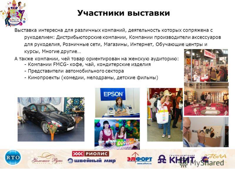 Выставка интересна для различных компаний, деятельность которых сопряжена с рукоделием: Дистрибьюторские компании, Компании производители аксессуаров для рукоделия, Розничные сети, Магазины, Интернет, Обучающие центры и курсы, Многие другие… А также