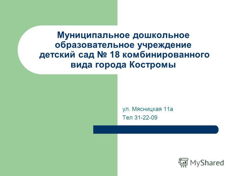 Муниципальное дошкольное образовательное учреждение детский сад 18 комбинированного вида города Костромы ул. Мясницкая 11а Тел 31-22-09
