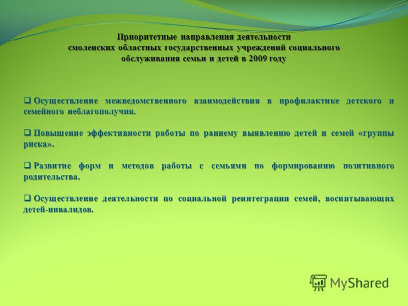 Приоритетные направления деятельности смоленских областных государственных учреждений социального обслуживания семьи и детей в 2009 году Осуществление межведомственного взаимодействия в профилактике детского и семейного неблагополучия. Осуществление