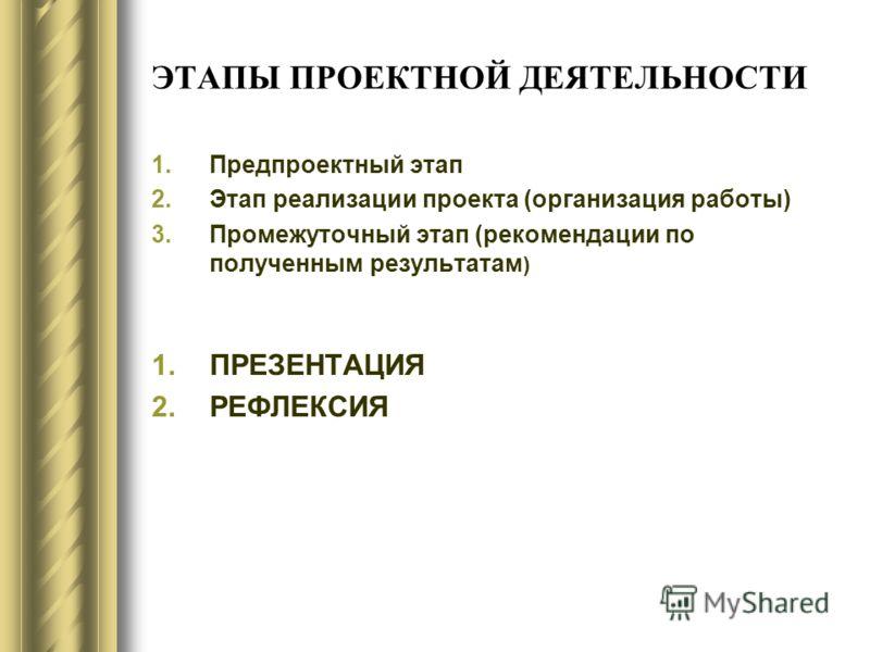 ЭТАПЫ ПРОЕКТНОЙ ДЕЯТЕЛЬНОСТИ 1.Предпроектный этап 2.Этап реализации проекта (организация работы) 3.Промежуточный этап (рекомендации по полученным результатам ) 1.ПРЕЗЕНТАЦИЯ 2.РЕФЛЕКСИЯ