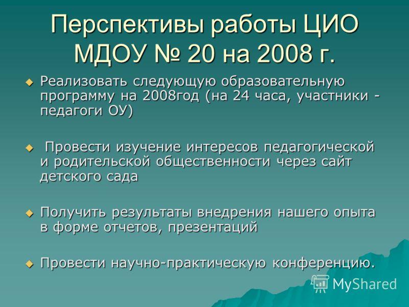 Перспективы работы ЦИО МДОУ 20 на 2008 г. Реализовать следующую образовательную программу на 2008год (на 24 часа, участники - педагоги ОУ) Реализовать следующую образовательную программу на 2008год (на 24 часа, участники - педагоги ОУ) Провести изуче