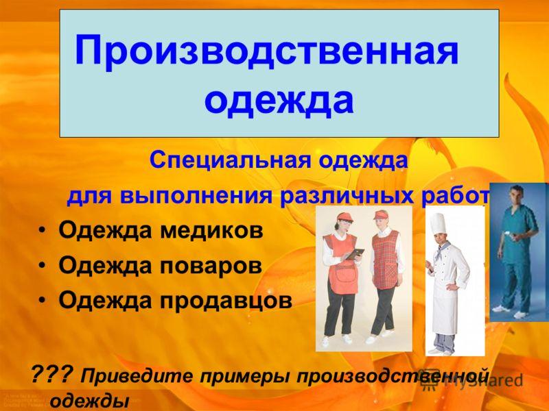 Специальная одежда для выполнения различных работ Одежда медиков Одежда поваров Одежда продавцов Производственная одежда ??? Приведите примеры производственной одежды