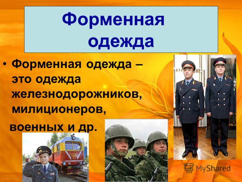 Форменная одежда – это одежда железнодорожников, милиционеров, военных и др. Форменная одежда