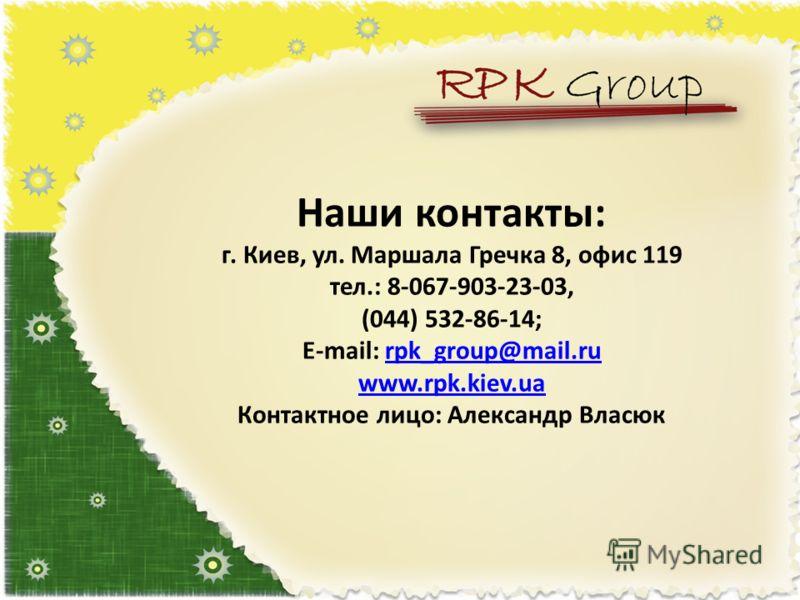 Наши контакты: г. Киев, ул. Маршала Гречка 8, офис 119 тел.: 8-067-903-23-03, (044) 532-86-14; E-mail: rpk_group@mail.ru www.rpk.kiev.ua Контактное лицо: Александр Власюкrpk_group@mail.ru www.rpk.kiev.ua