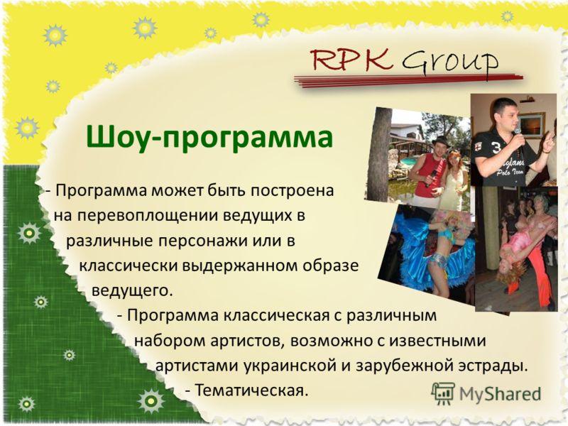 Шоу-программа - Программа может быть построена на перевоплощении ведущих в различные персонажи или в классически выдержанном образе ведущего. - Программа классическая с различным набором артистов, возможно с известными артистами украинской и зарубежн