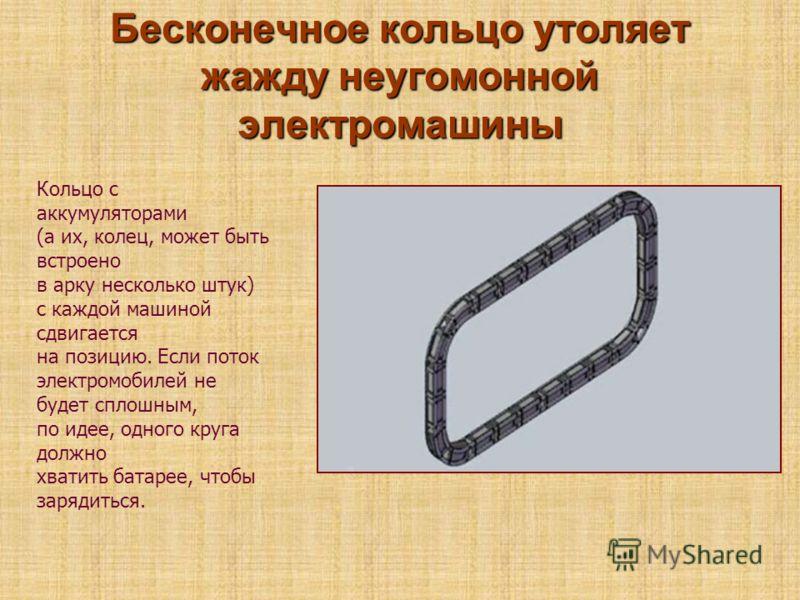 Бесконечное кольцо утоляет жажду неугомонной электромашины Кольцо с аккумуляторами (а их, колец, может быть встроено в арку несколько штук) с каждой машиной сдвигается на позицию. Если поток электромобилей не будет сплошным, по идее, одного круга дол