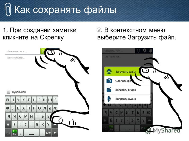 Как сохранять файлы 1. При создании заметки кликните на Скрепку 2. В контекстном меню выберите Загрузить файл.