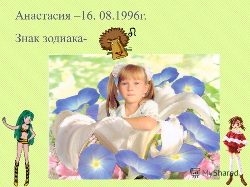 Анастасия –16. 08.1996г. Знак зодиака-