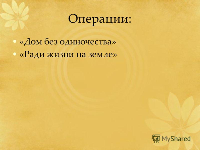 Операции: «Дом без одиночества» «Ради жизни на земле»