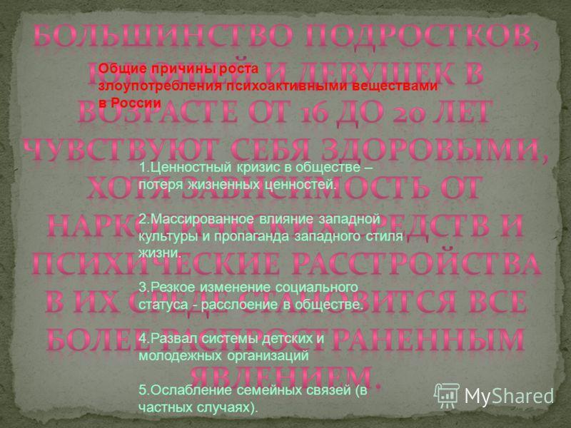 Общие причины роста злоупотребления психоактивными веществами в России 1.Ценностный кризис в обществе – потеря жизненных ценностей. 2.Массированное влияние западной культуры и пропаганда западного стиля жизни. 3.Резкое изменение социального статуса -