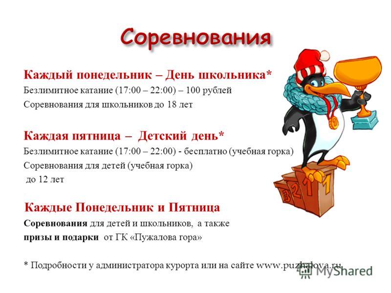 Каждый понедельник – День школьника * Безлимитное катание (17:00 – 22:00) – 100 рублей Соревнования для школьников до 18 лет Каждая пятница – Детский день * Безлимитное катание (17:00 – 22:00) - бесплатно ( учебная горка ) Соревнования для детей ( уч