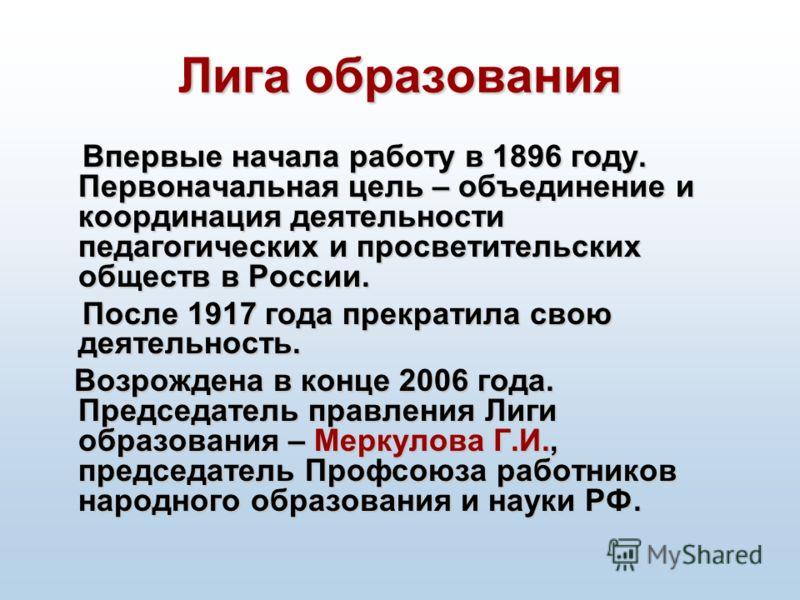 Лига образования Впервые начала работу в 1896 году. Первоначальная цель – объединение и координация деятельности педагогических и просветительских обществ в России. После 1917 года прекратила свою деятельность. После 1917 года прекратила свою деятель