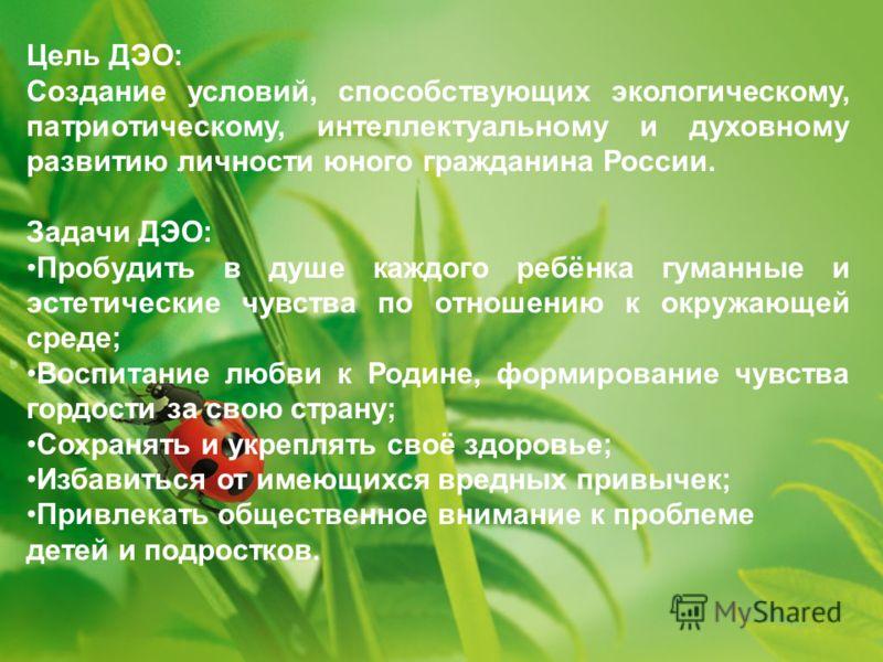 Цель ДЭО: Создание условий, способствующих экологическому, патриотическому, интеллектуальному и духовному развитию личности юного гражданина России. Задачи ДЭО: Пробудить в душе каждого ребёнка гуманные и эстетические чувства по отношению к окружающе