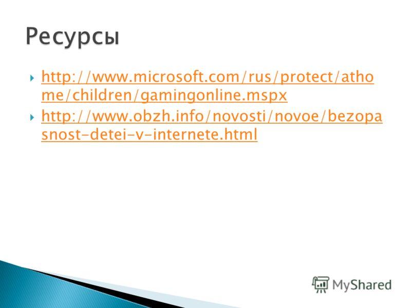 http://www.microsoft.com/rus/protect/atho me/children/gamingonline.mspx http://www.microsoft.com/rus/protect/atho me/children/gamingonline.mspx http://www.obzh.info/novosti/novoe/bezopa snost-detei-v-internete.html http://www.obzh.info/novosti/novoe/