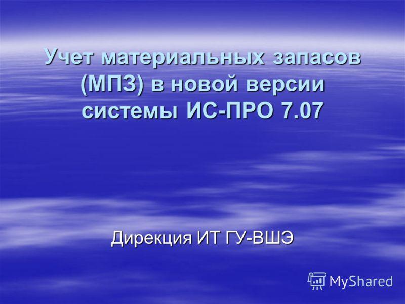 Учет материальных запасов (МПЗ) в новой версии системы ИС-ПРО 7.07 Дирекция ИТ ГУ-ВШЭ