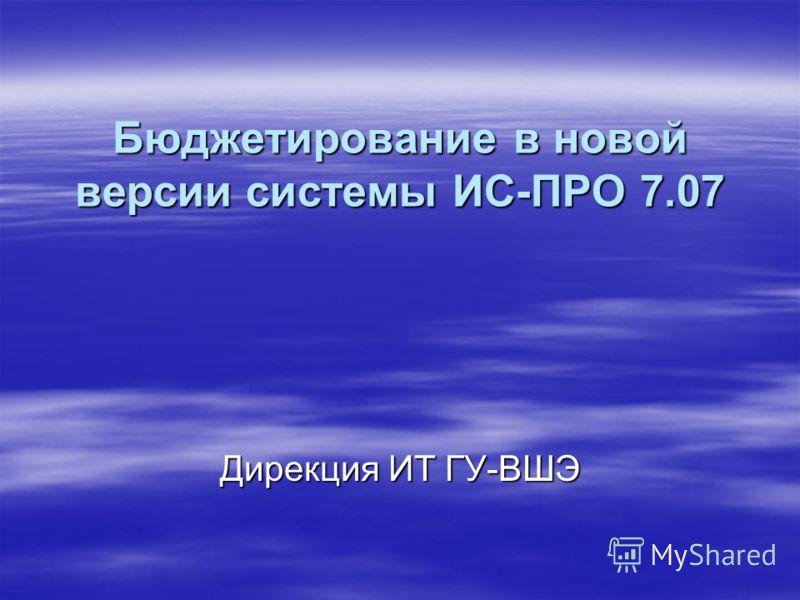 Бюджетирование в новой версии системы ИС-ПРО 7.07 Дирекция ИТ ГУ-ВШЭ
